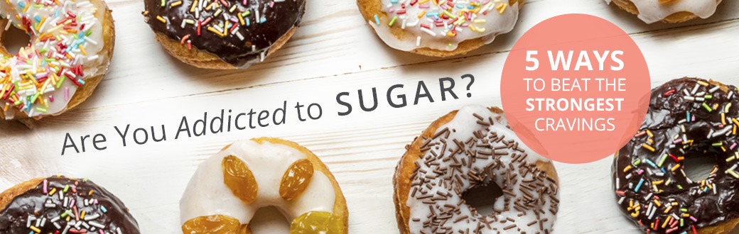 Are you addicted to sugar? 5 Ways to Beat the Strongest Cravings